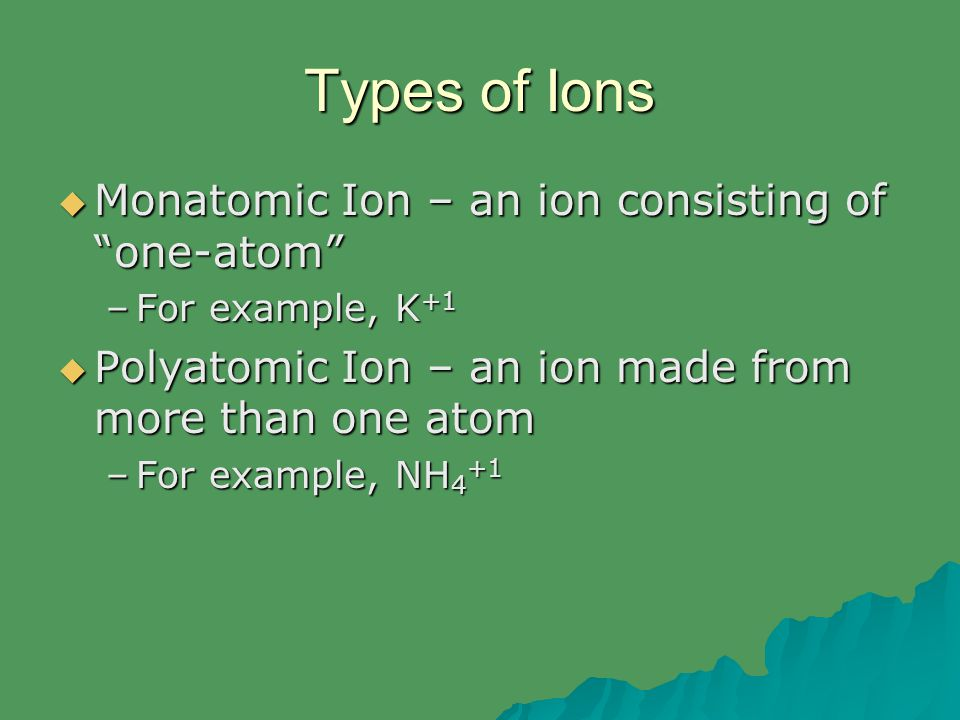 "Types of Ions  Monatomic Ion – an ion consisting of ""one-atom"" –For example, K +1  Polyatomic Ion – an ion made from more than one atom –For example"