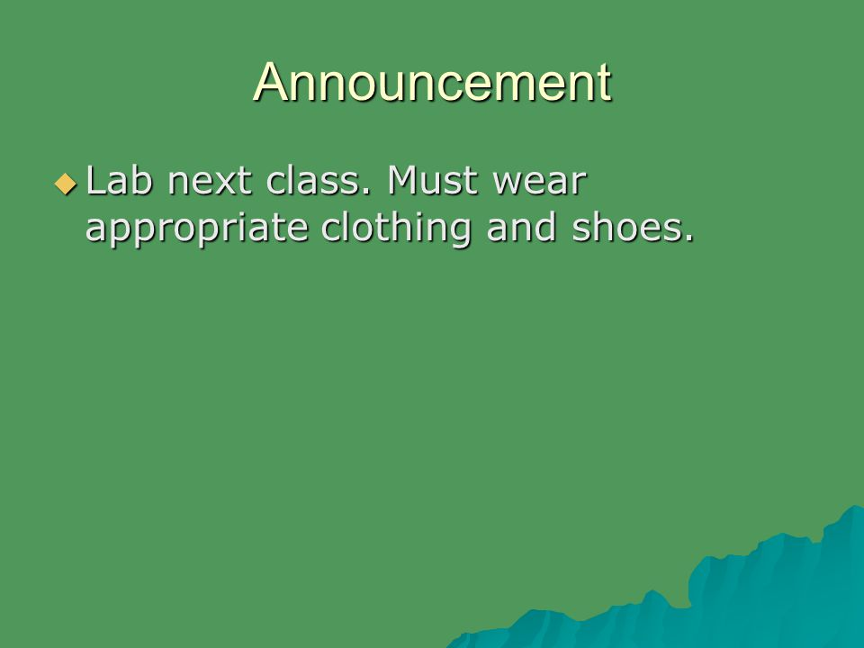 Announcement  Lab next class. Must wear appropriate clothing and shoes.