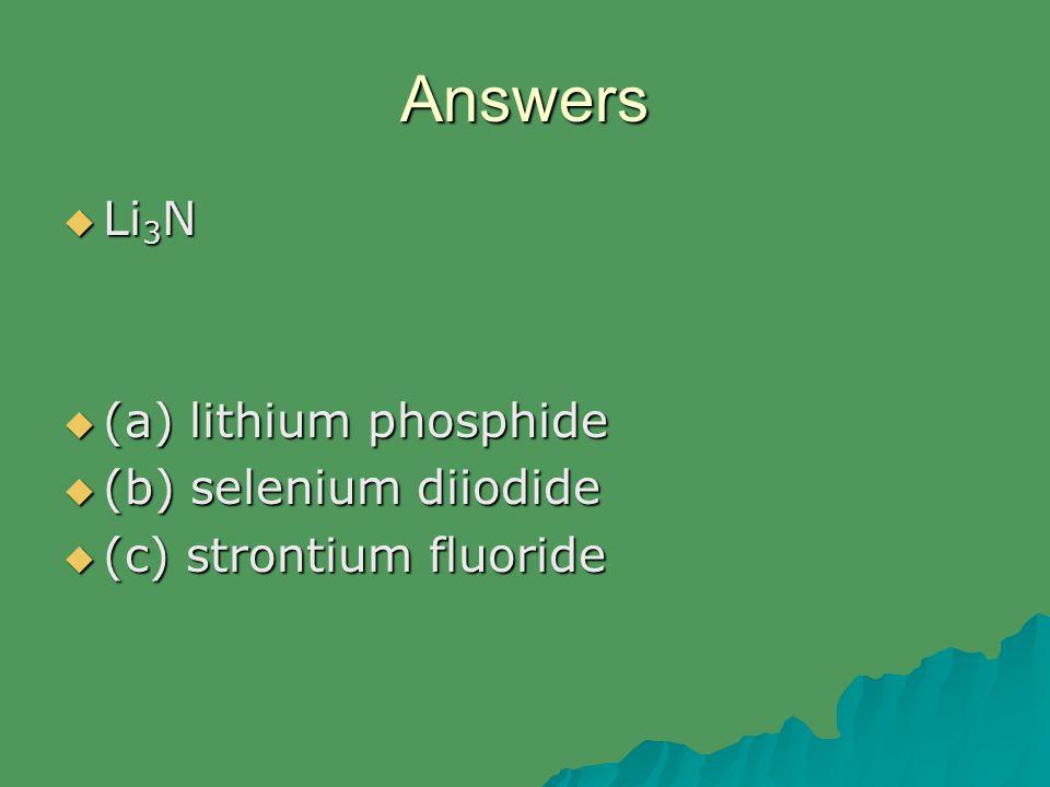 Answers  Li 3 N  (a) lithium phosphide  (b) selenium diiodide  (c) strontium fluoride