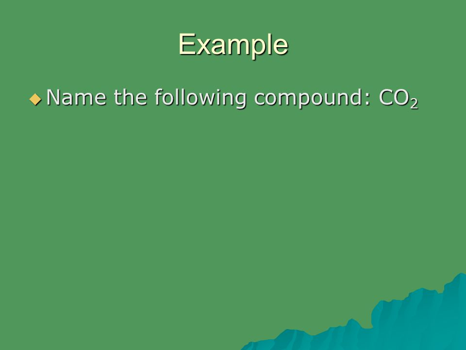 Example  Name the following compound: CO 2