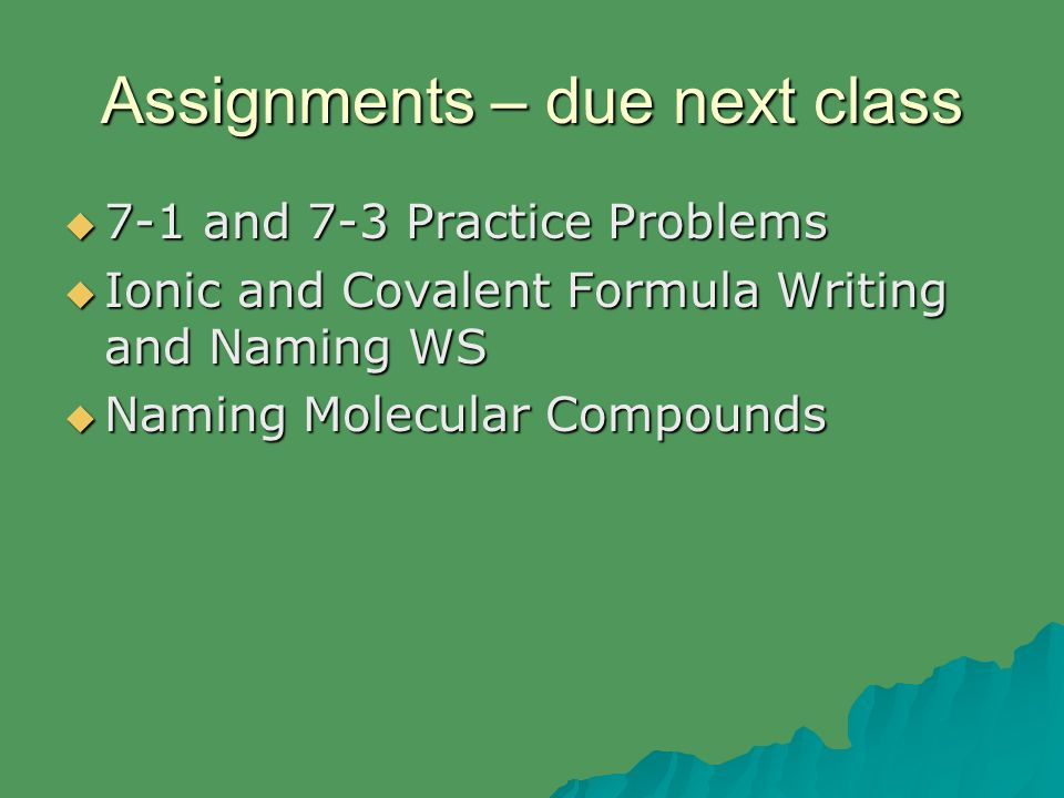 Assignments – due next class  7-1 and 7-3 Practice Problems  Ionic and Covalent Formula Writing and Naming WS  Naming Molecular Compounds