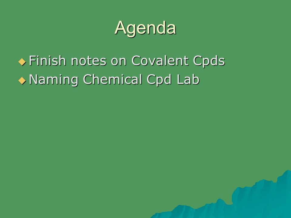 Agenda  Finish notes on Covalent Cpds  Naming Chemical Cpd Lab