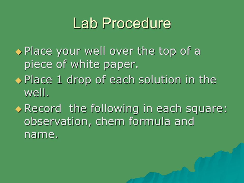 Lab Procedure  Place your well over the top of a piece of white paper.  Place 1 drop of each solution in the well.  Record the following in each sq