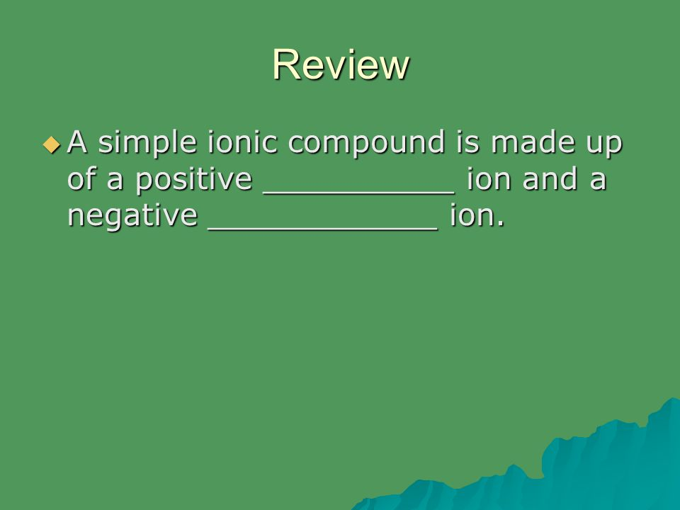 Review  A simple ionic compound is made up of a positive __________ ion and a negative ____________ ion.