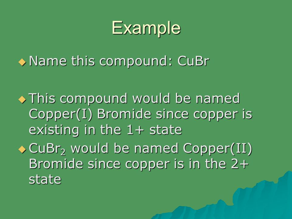 Example  Name this compound: CuBr  This compound would be named Copper(I) Bromide since copper is existing in the 1+ state  CuBr 2 would be named C