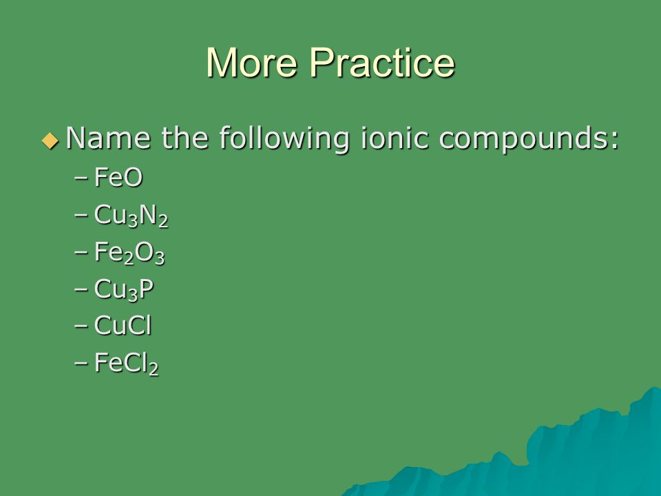 More Practice  Name the following ionic compounds: –FeO –Cu 3 N 2 –Fe 2 O 3 –Cu 3 P –CuCl –FeCl 2