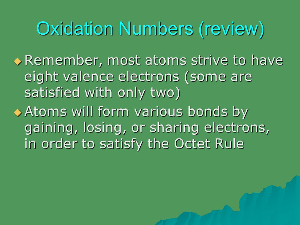 Oxidation Numbers  An atom's electron configuration is used to determine how many electrons need to be gained, lost, or shared  Example – Na (11 electrons)  1s 2 2s 2 2p 6 3s 1 – 1 valence electron  In order for Na to have eight valence electrons, would it be easier for it to gain 7 electrons, or lose 1.