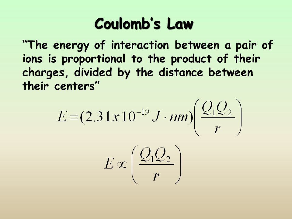 Coulomb's Law The energy of interaction between a pair of ions is proportional to the product of their charges, divided by the distance between their centers