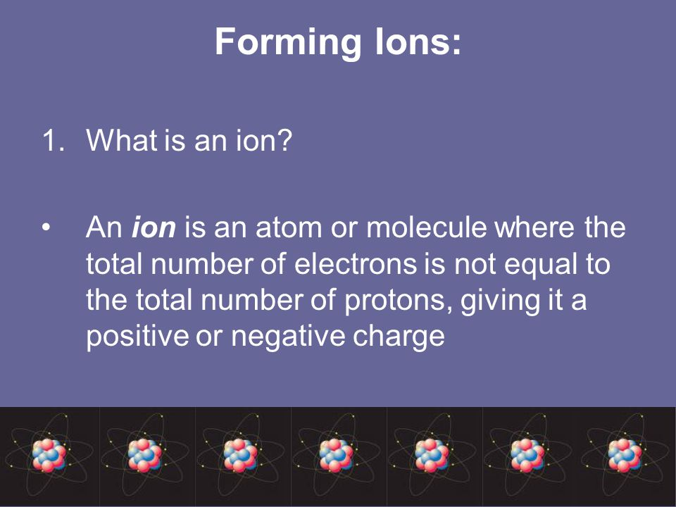 Forming Ions: 1.What is an ion.