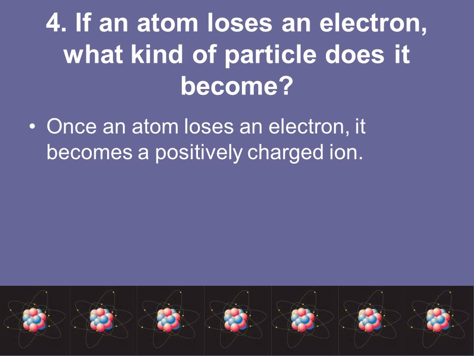 4. If an atom loses an electron, what kind of particle does it become.