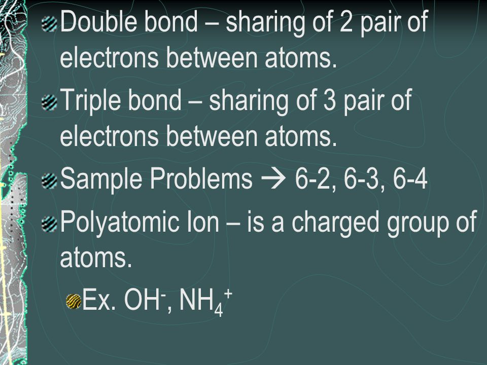 Double bond – sharing of 2 pair of electrons between atoms.