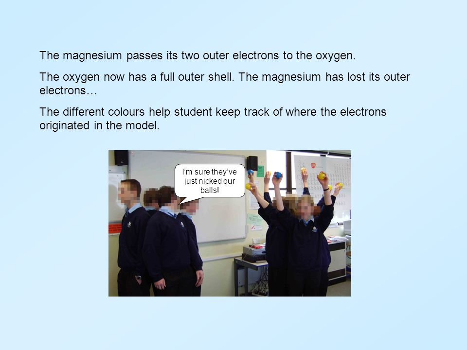 I'm sure they've just nicked our balls! The magnesium passes its two outer electrons to the oxygen. The oxygen now has a full outer shell. The magnesi