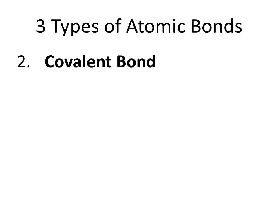 3 Types of Atomic Bonds 2.Covalent Bond