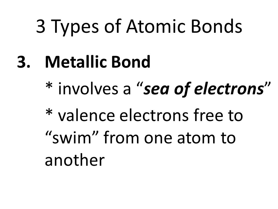 3 Types of Atomic Bonds 3.Metallic Bond * involves a sea of electrons * valence electrons free to swim from one atom to another