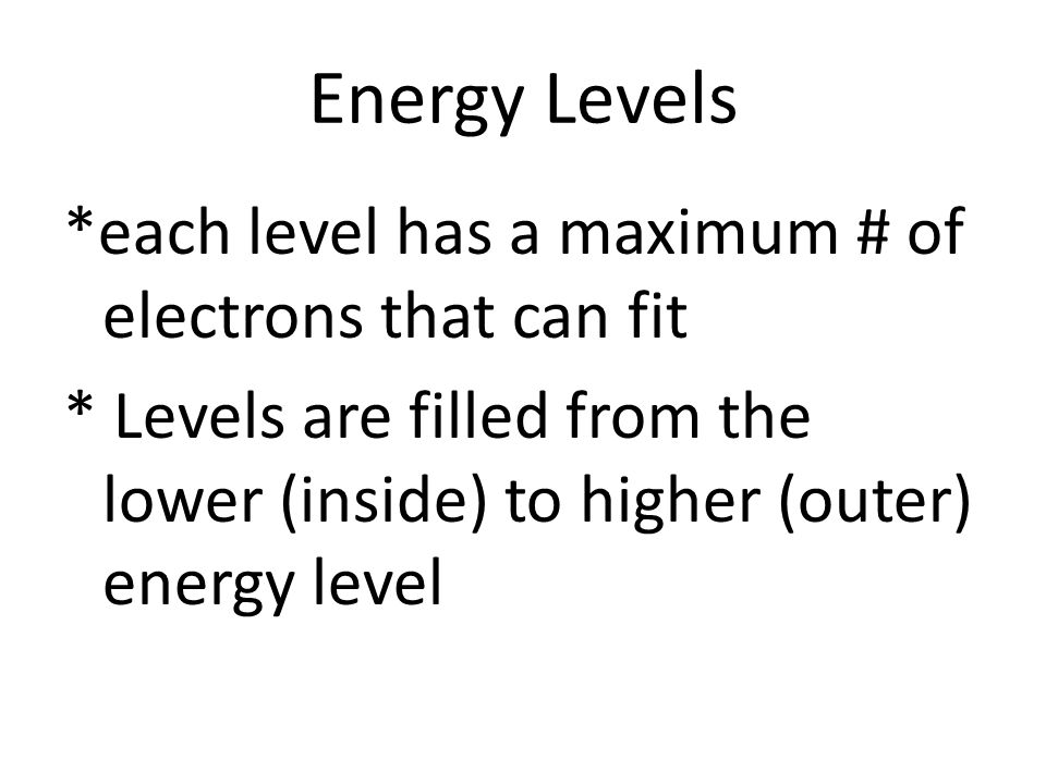 Energy Levels *each level has a maximum # of electrons that can fit * Levels are filled from the lower (inside) to higher (outer) energy level