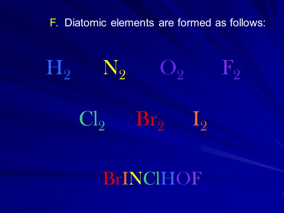 F. Diatomic elements are formed as follows: H 2 N 2 O 2 F 2 Cl 2 Br 2 I 2 BrINClHOF