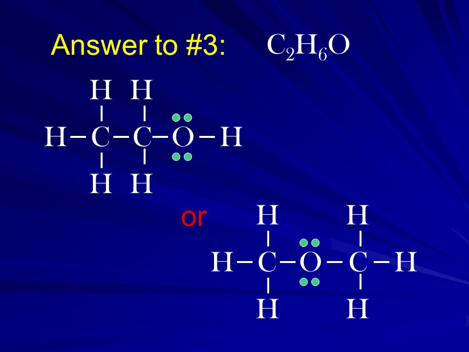 Answer to #3: C2H6OC2H6O OHC H H H H C H C H H H O H C H H or