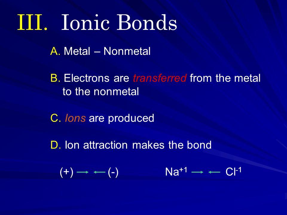 III. Ionic Bonds A. Metal – Nonmetal B.