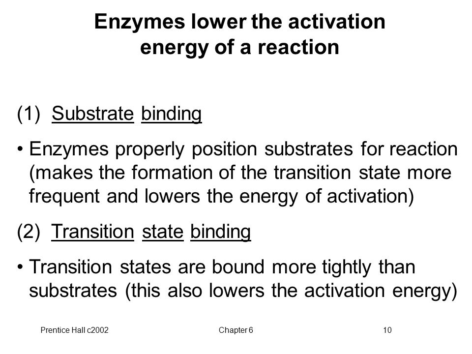 Prentice Hall c2002Chapter 610 Enzymes lower the activation energy of a reaction (1) Substrate binding Enzymes properly position substrates for reacti