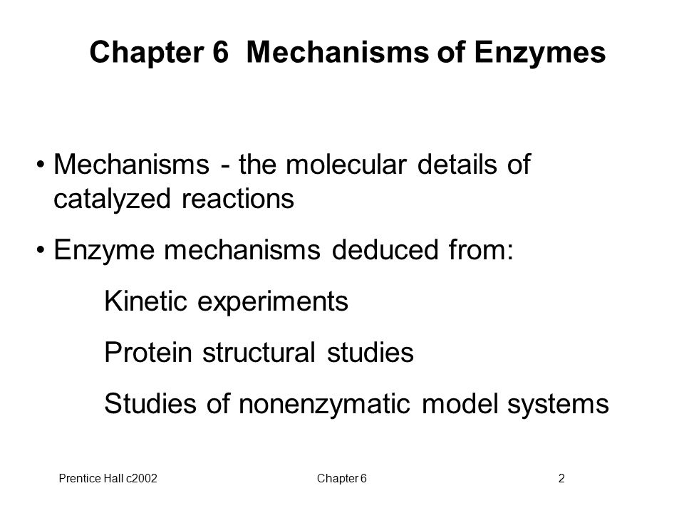 Prentice Hall c2002Chapter 62 Chapter 6 Mechanisms of Enzymes Mechanisms - the molecular details of catalyzed reactions Enzyme mechanisms deduced from