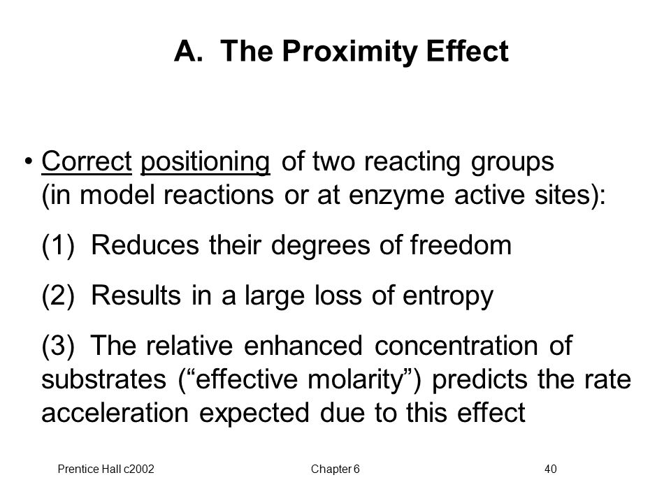 Prentice Hall c2002Chapter 640 A. The Proximity Effect Correct positioning of two reacting groups (in model reactions or at enzyme active sites): (1)