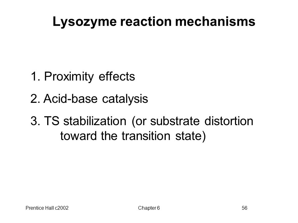 Prentice Hall c2002Chapter 656 Lysozyme reaction mechanisms 1. Proximity effects 2. Acid-base catalysis 3. TS stabilization (or substrate distortion t