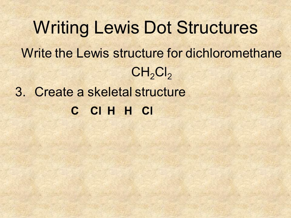 Writing Lewis Dot Structures Write the Lewis structure for dichloromethane CH 2 Cl 2 3.Create a skeletal structure CHClH