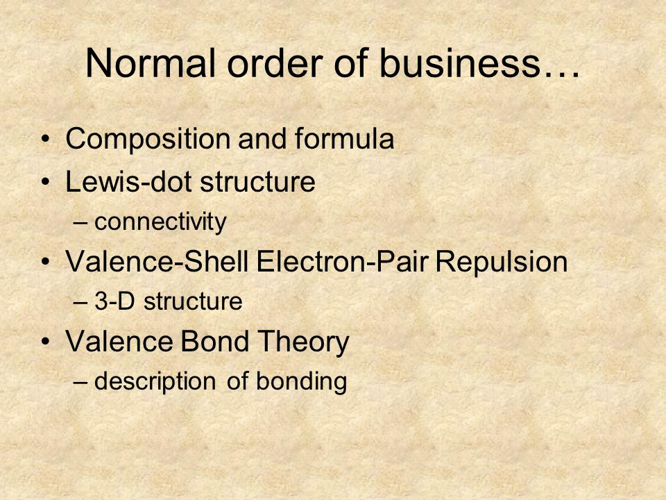 Normal order of business… Composition and formula Lewis-dot structure –connectivity Valence-Shell Electron-Pair Repulsion –3-D structure Valence Bond Theory –description of bonding