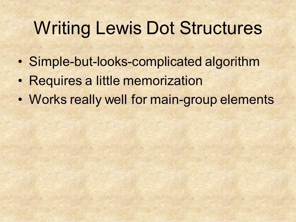 Writing Lewis Dot Structures Simple-but-looks-complicated algorithm Requires a little memorization Works really well for main-group elements