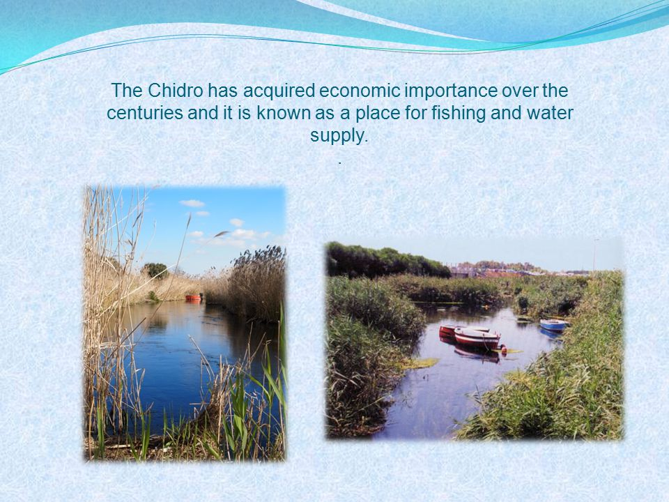 The Chidro has acquired economic importance over the centuries and it is known as a place for fishing and water supply..