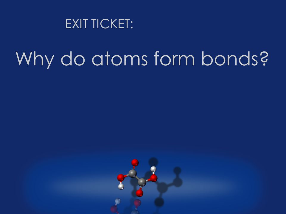 Why do atoms form bonds EXIT TICKET: