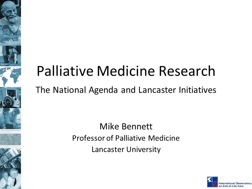 Palliative Medicine Research The National Agenda and Lancaster Initiatives Mike Bennett Professor of Palliative Medicine Lancaster University