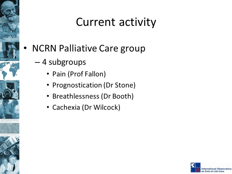 Current activity NCRN Palliative Care group – 4 subgroups Pain (Prof Fallon) Prognostication (Dr Stone) Breathlessness (Dr Booth) Cachexia (Dr Wilcock