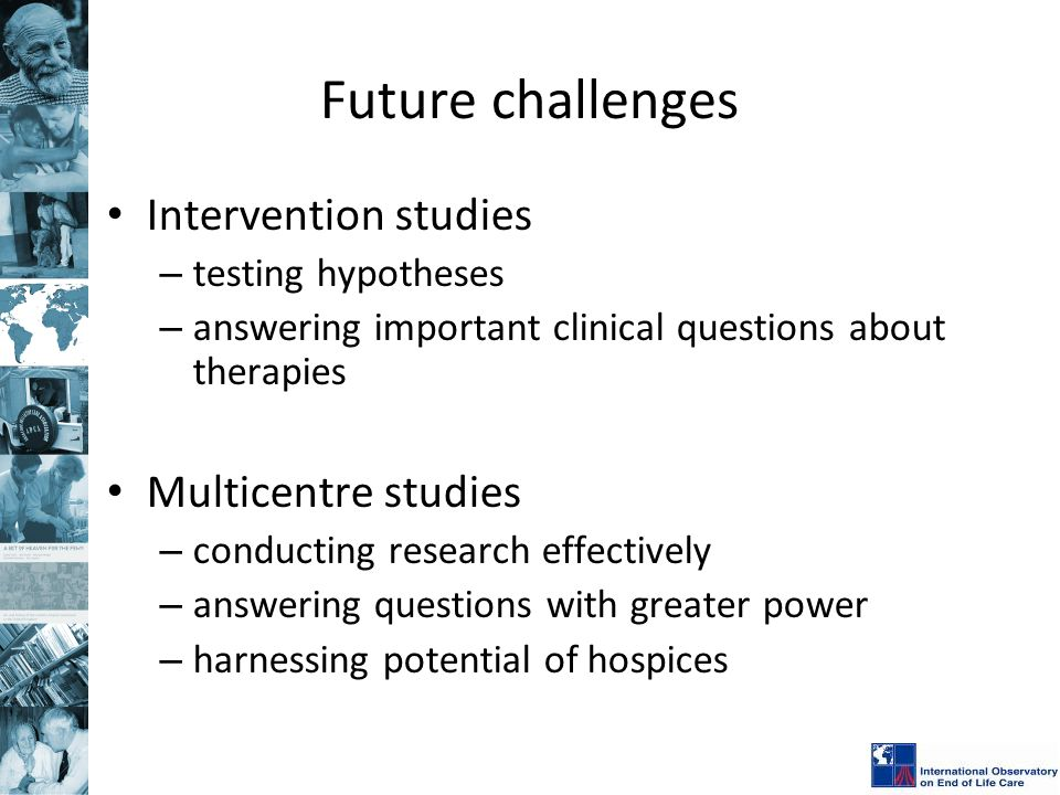 Future challenges Intervention studies – testing hypotheses – answering important clinical questions about therapies Multicentre studies – conducting