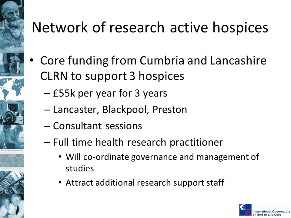 Network of research active hospices Core funding from Cumbria and Lancashire CLRN to support 3 hospices – £55k per year for 3 years – Lancaster, Black