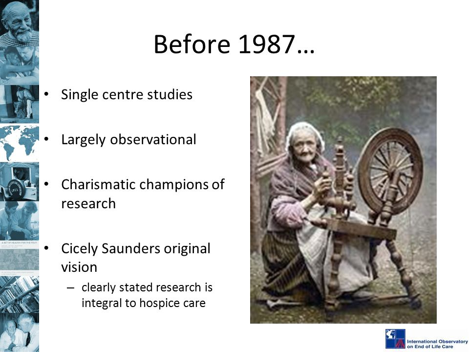 Before 1987… Single centre studies Largely observational Charismatic champions of research Cicely Saunders original vision – clearly stated research i