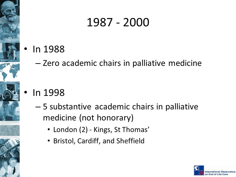 1987 - 2000 In 1988 – Zero academic chairs in palliative medicine In 1998 – 5 substantive academic chairs in palliative medicine (not honorary) London (2) - Kings, St Thomas' Bristol, Cardiff, and Sheffield