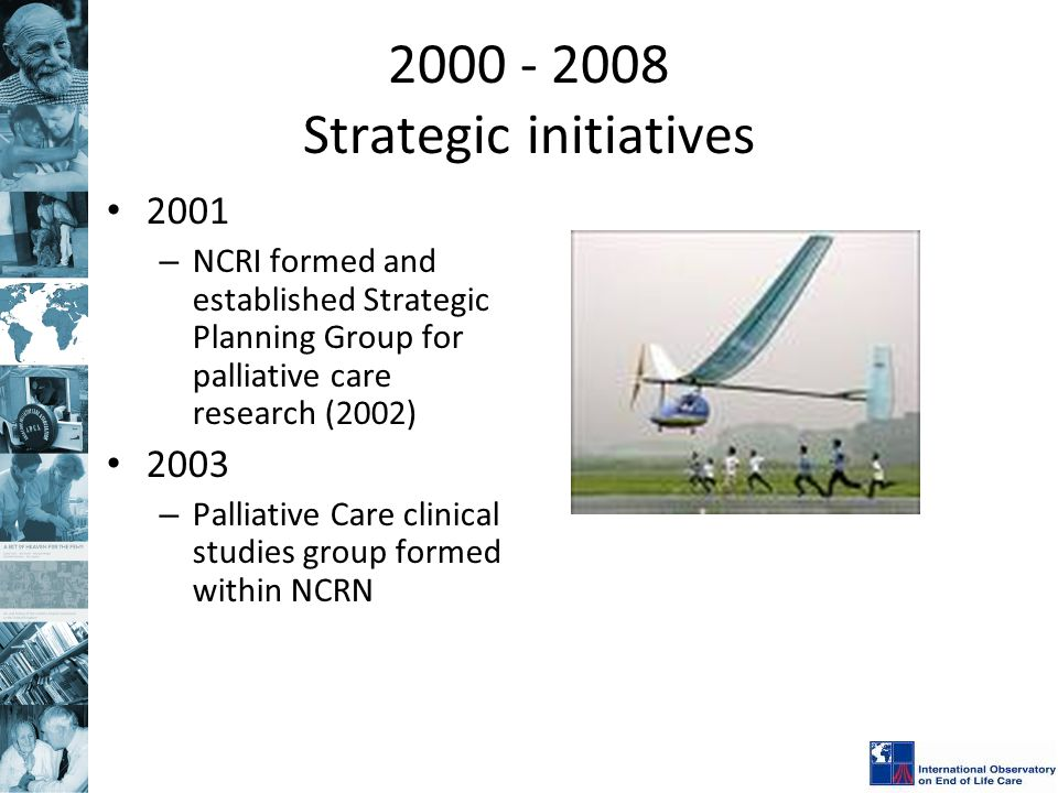 2000 - 2008 Strategic initiatives 2001 – NCRI formed and established Strategic Planning Group for palliative care research (2002) 2003 – Palliative Care clinical studies group formed within NCRN