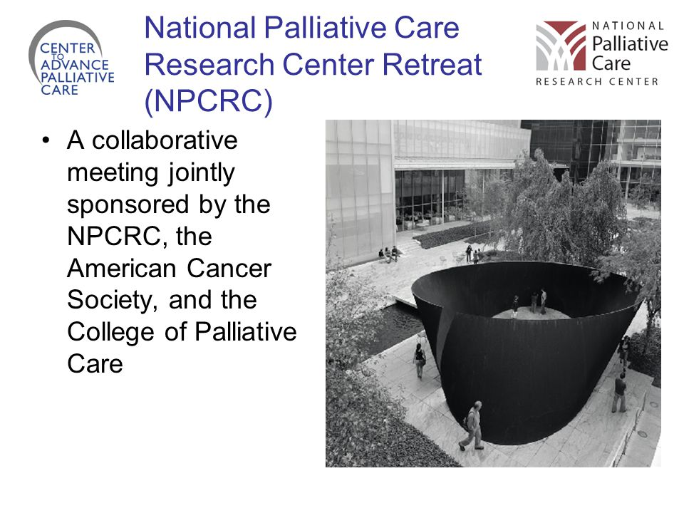 National Palliative Care Research Center Retreat (NPCRC) A collaborative meeting jointly sponsored by the NPCRC, the American Cancer Society, and the College of Palliative Care