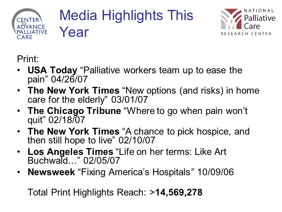 Media Highlights This Year Print: USA Today Palliative workers team up to ease the pain 04/26/07 The New York Times New options (and risks) in home care for the elderly 03/01/07 The Chicago Tribune Where to go when pain won't quit 02/18/07 The New York Times A chance to pick hospice, and then still hope to live 02/10/07 Los Angeles Times Life on her terms: Like Art Buchwald… 02/05/07 Newsweek Fixing America's Hospitals 10/09/06 Total Print Highlights Reach: >14,569,278