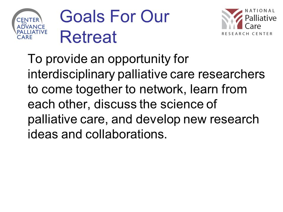 Goals For Our Retreat To provide an opportunity for interdisciplinary palliative care researchers to come together to network, learn from each other, discuss the science of palliative care, and develop new research ideas and collaborations.