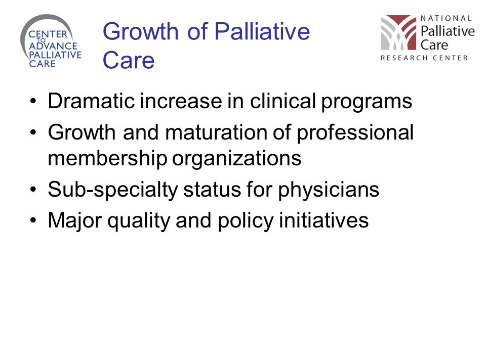 Growth of Palliative Care Dramatic increase in clinical programs Growth and maturation of professional membership organizations Sub-specialty status for physicians Major quality and policy initiatives