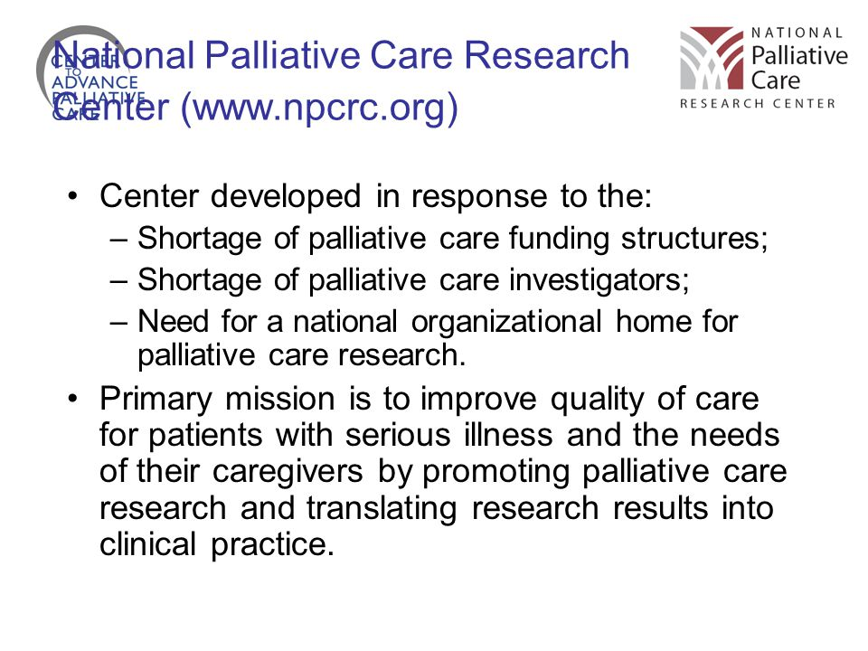 National Palliative Care Research Center (www.npcrc.org) Center developed in response to the: –Shortage of palliative care funding structures; –Shortage of palliative care investigators; –Need for a national organizational home for palliative care research.