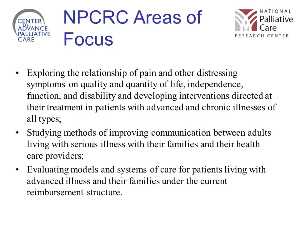 NPCRC Areas of Focus Exploring the relationship of pain and other distressing symptoms on quality and quantity of life, independence, function, and disability and developing interventions directed at their treatment in patients with advanced and chronic illnesses of all types; Studying methods of improving communication between adults living with serious illness with their families and their health care providers; Evaluating models and systems of care for patients living with advanced illness and their families under the current reimbursement structure.