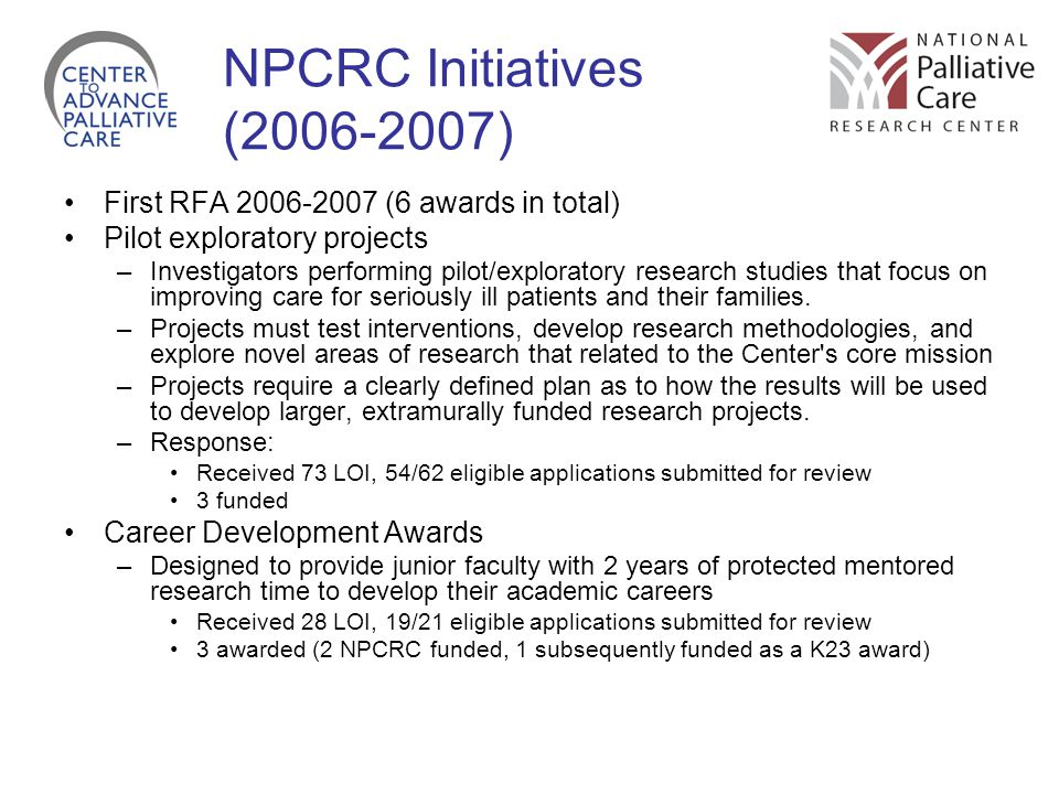 NPCRC Initiatives (2006-2007) First RFA 2006-2007 (6 awards in total) Pilot exploratory projects –Investigators performing pilot/exploratory research studies that focus on improving care for seriously ill patients and their families.