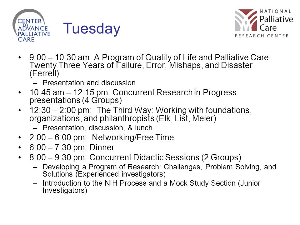 Tuesday 9:00 – 10:30 am: A Program of Quality of Life and Palliative Care: Twenty Three Years of Failure, Error, Mishaps, and Disaster (Ferrell) –Presentation and discussion 10:45 am – 12:15 pm: Concurrent Research in Progress presentations (4 Groups) 12:30 – 2:00 pm: The Third Way: Working with foundations, organizations, and philanthropists (Elk, List, Meier) –Presentation, discussion, & lunch 2:00 – 6:00 pm: Networking/Free Time 6:00 – 7:30 pm: Dinner 8:00 – 9:30 pm: Concurrent Didactic Sessions (2 Groups) –Developing a Program of Research: Challenges, Problem Solving, and Solutions (Experienced investigators) –Introduction to the NIH Process and a Mock Study Section (Junior Investigators)
