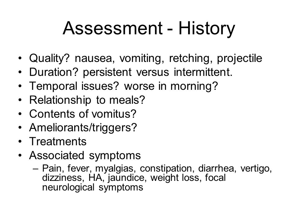 Assessment - History Quality.nausea, vomiting, retching, projectile Duration.