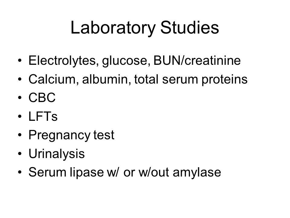 Laboratory Studies Electrolytes, glucose, BUN/creatinine Calcium, albumin, total serum proteins CBC LFTs Pregnancy test Urinalysis Serum lipase w/ or