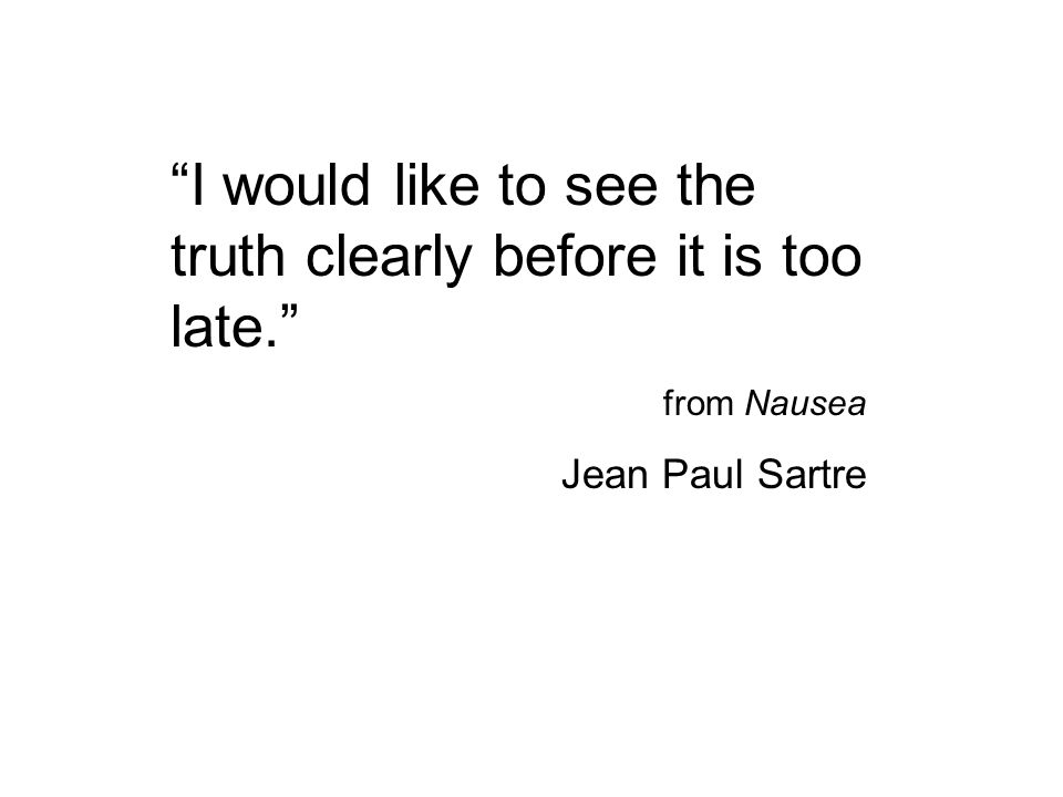 """""""I would like to see the truth clearly before it is too late."""" from Nausea Jean Paul Sartre"""