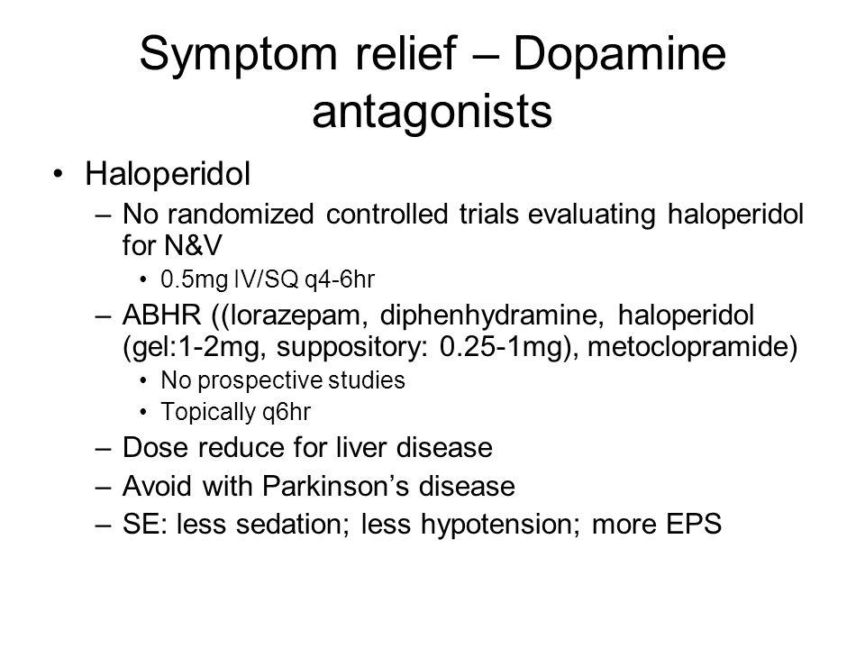 Symptom relief – Dopamine antagonists Haloperidol –No randomized controlled trials evaluating haloperidol for N&V 0.5mg IV/SQ q4-6hr –ABHR ((lorazepam